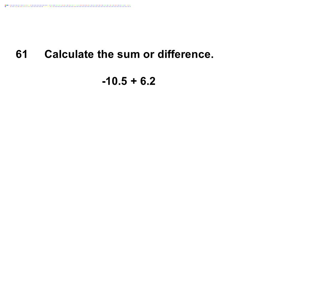 61Calculate the sum or difference. -10.5 + 6.2