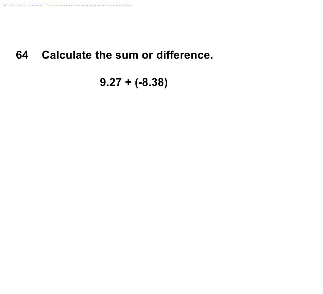 64Calculate the sum or difference. 9.27 + (-8.38)