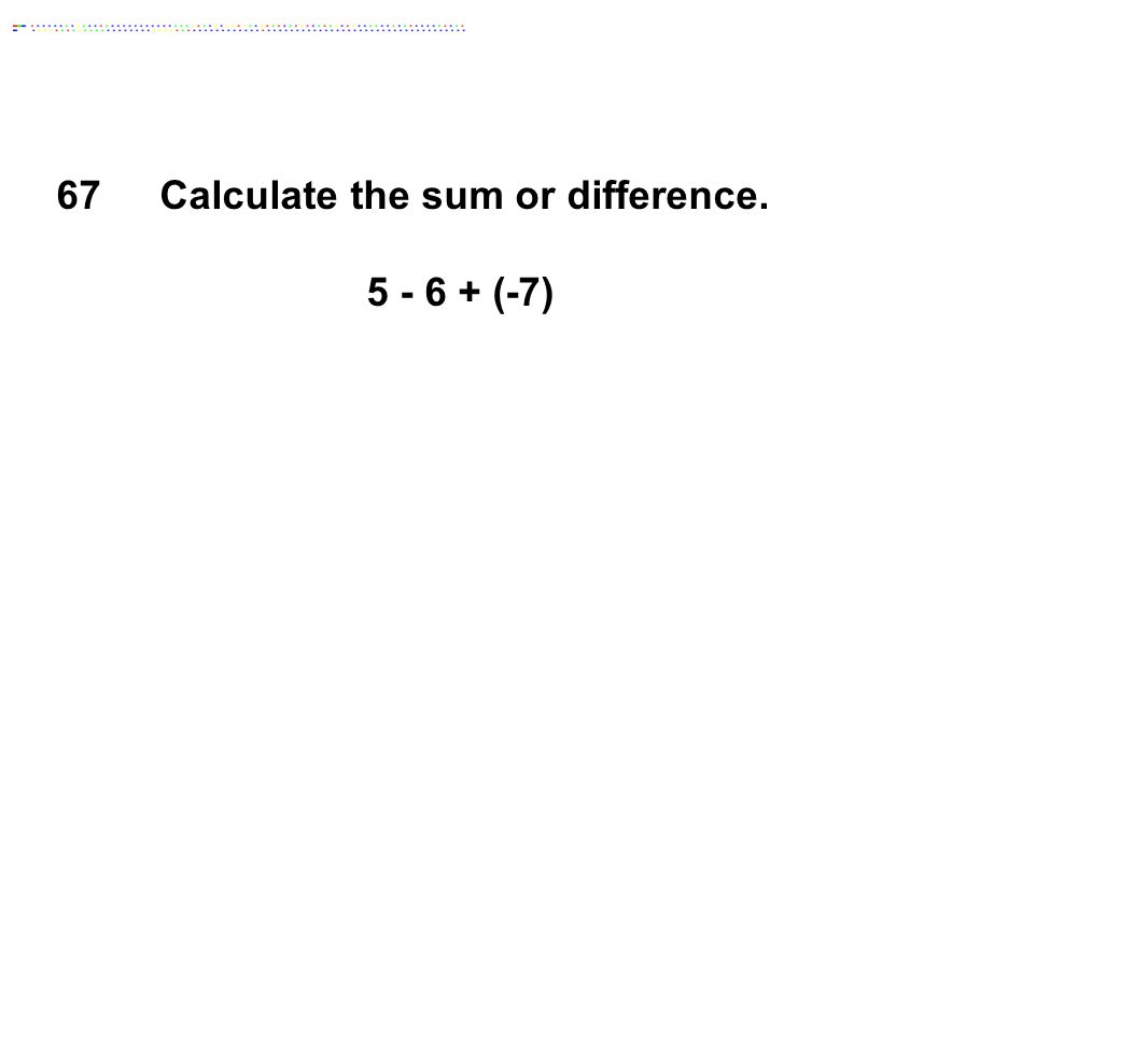 67Calculate the sum or difference. 5 - 6 + (-7)