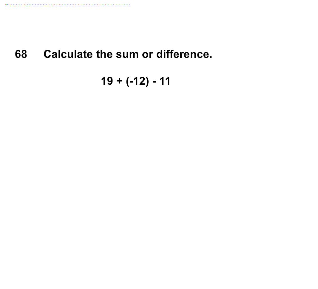 68Calculate the sum or difference. 19 + (-12) - 11