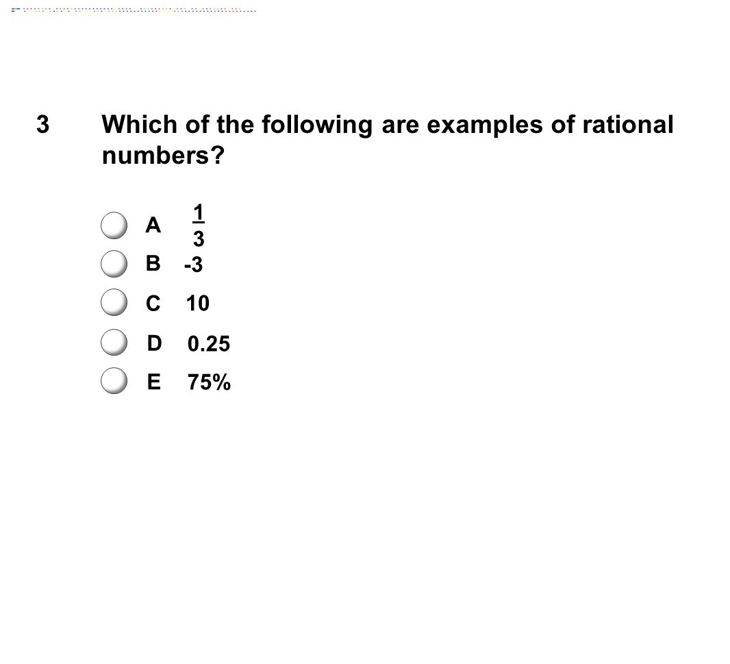 3Which of the following are examples of rational numbers? A B C D E 1313 -3 10 0.25 75%