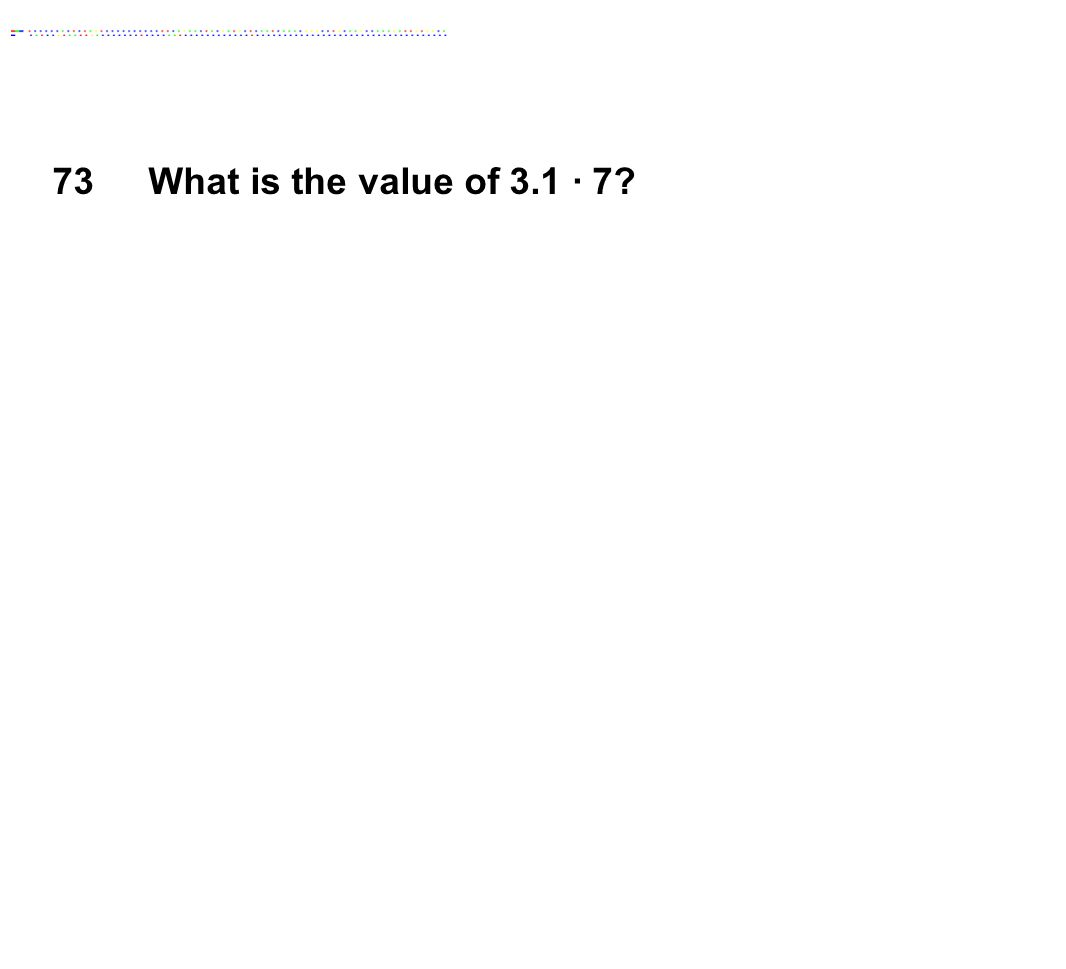 73What is the value of 3.1 ∙ 7?