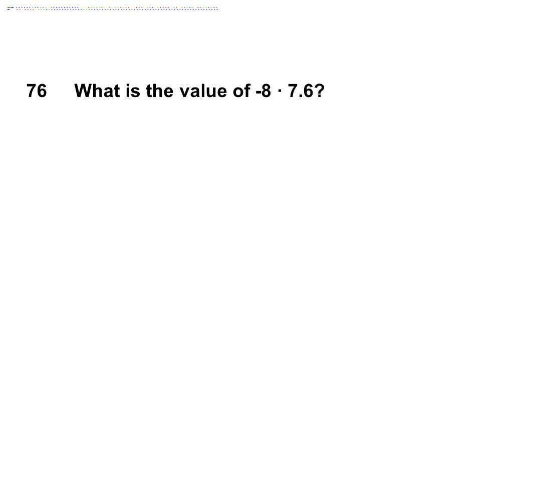 76What is the value of -8 ∙ 7.6?