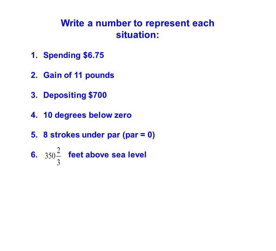 1.Spending $6.75 2.Gain of 11 pounds 3.Depositing $700 4.10 degrees below zero 5.8 strokes under par (par = 0) 6. feet above sea level Write a number