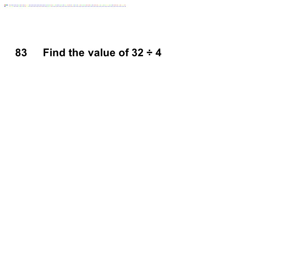 83Find the value of 32 ÷ 4