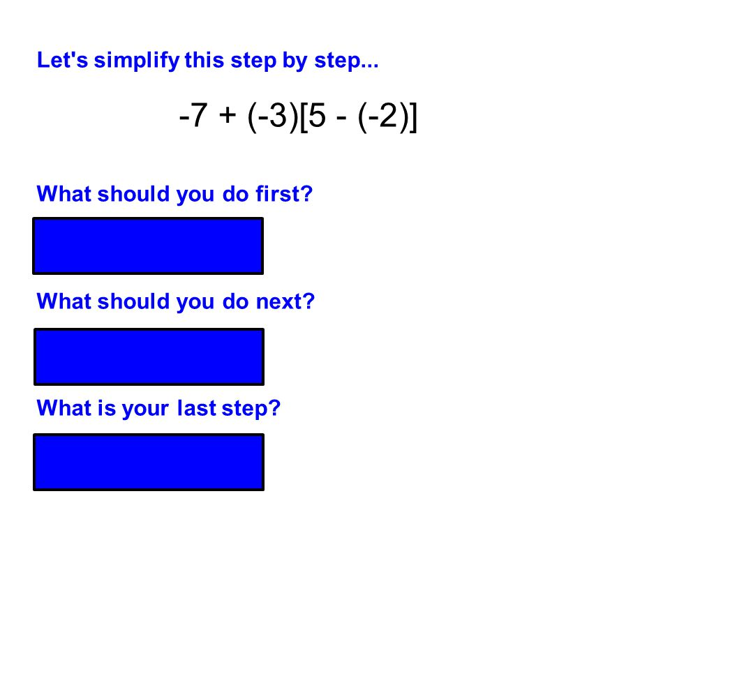 Let's simplify this step by step... What should you do first? 5 - (-2) = 5 + 2 = 7 What should you do next? (-3)(7) = -21 What is your last step? -7 +
