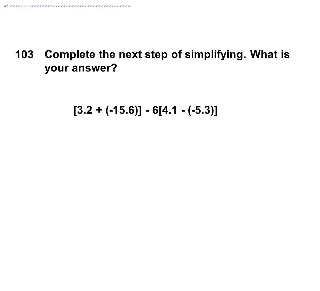 [3.2 + (-15.6)] - 6[4.1 - (-5.3)] 103 Complete the next step of simplifying. What is your answer?