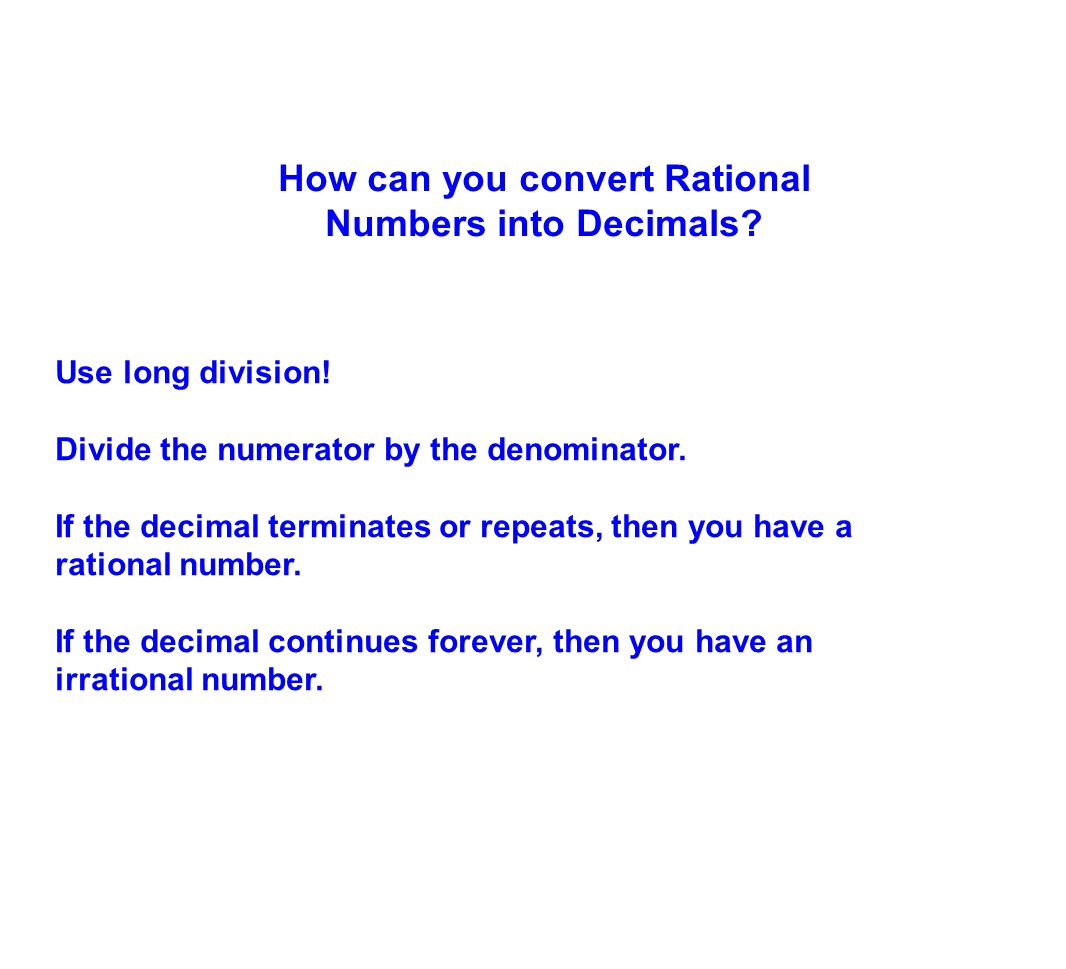 Use long division! Divide the numerator by the denominator. If the decimal terminates or repeats, then you have a rational number. If the decimal cont