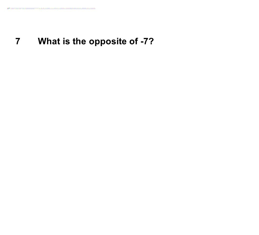 7 What is the opposite of -7?