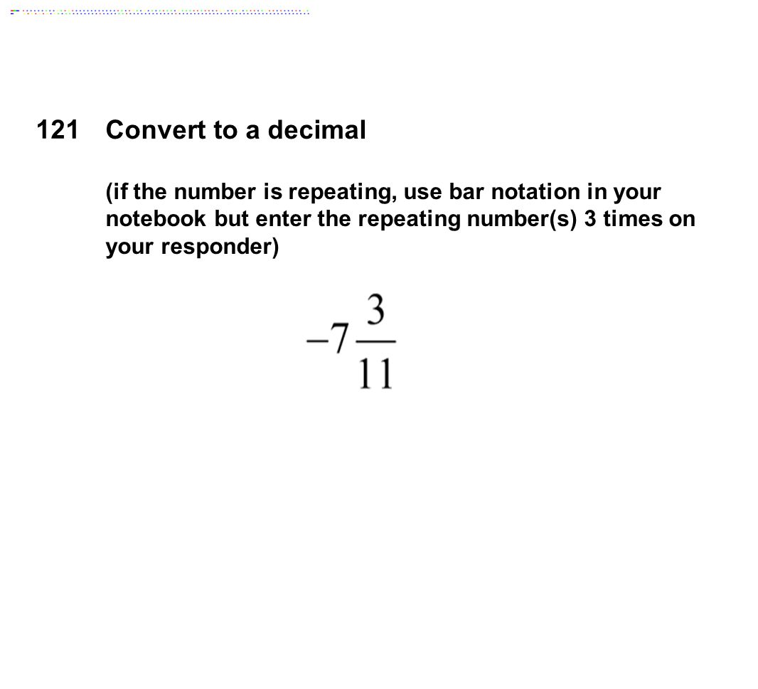 121 Convert to a decimal (if the number is repeating, use bar notation in your notebook but enter the repeating number(s) 3 times on your responder)