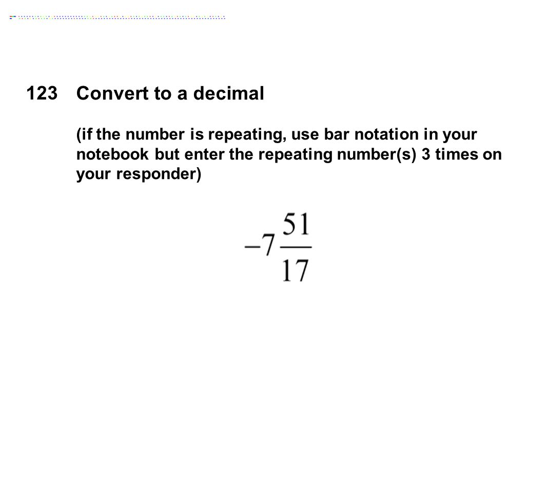 123 Convert to a decimal (if the number is repeating, use bar notation in your notebook but enter the repeating number(s) 3 times on your responder)