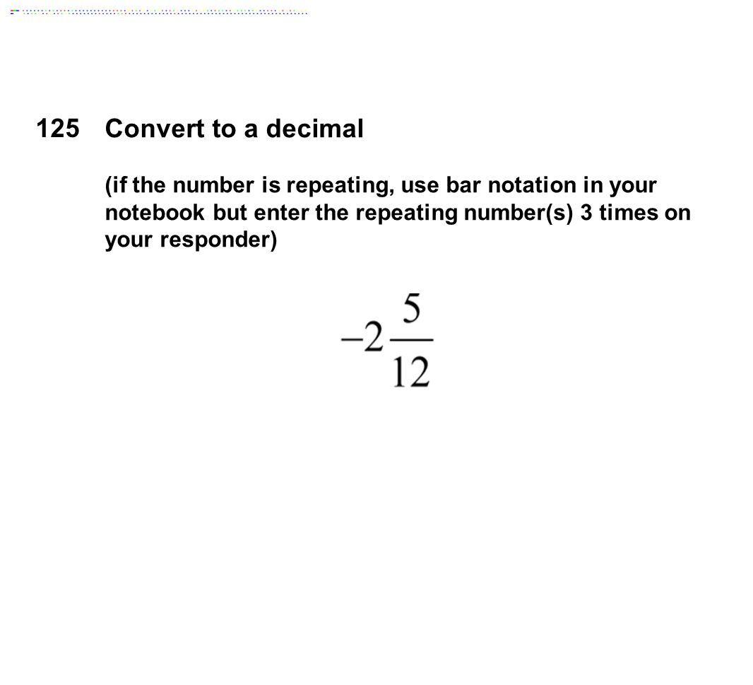 125 Convert to a decimal (if the number is repeating, use bar notation in your notebook but enter the repeating number(s) 3 times on your responder)
