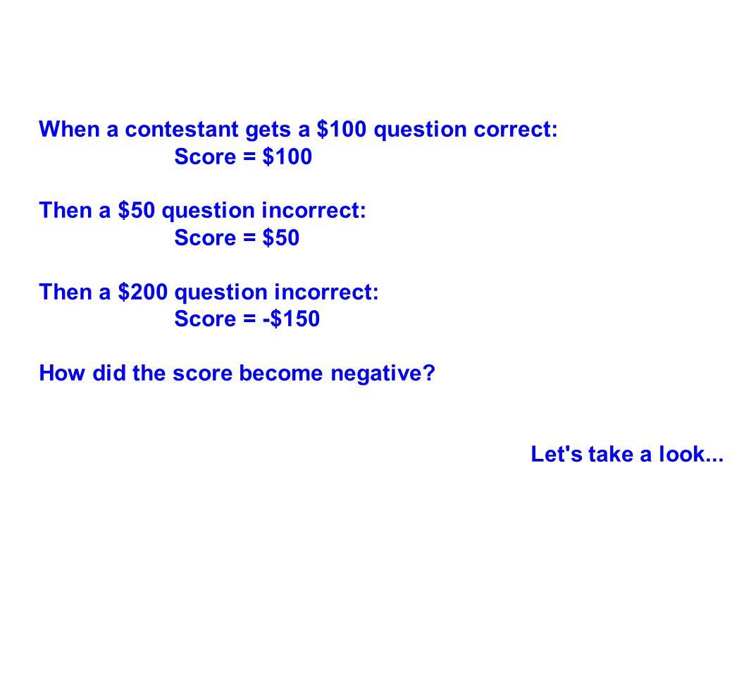 When a contestant gets a $100 question correct: Score = $100 Then a $50 question incorrect: Score = $50 Then a $200 question incorrect: Score = -$150