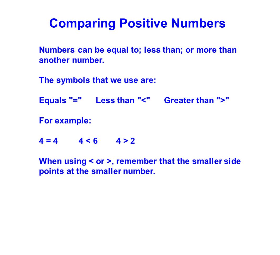 Comparing Positive Numbers Numbers can be equal to; less than; or more than another number. The symbols that we use are: Equals