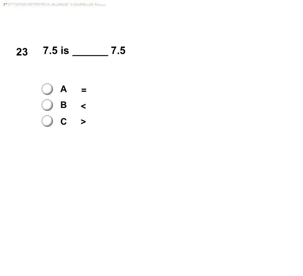 23 7.5 is ______ 7.5 A B C = < >