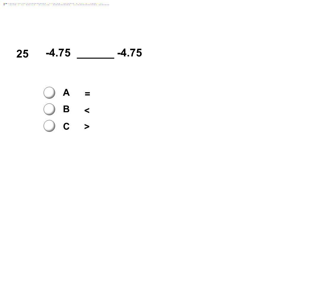 25 -4.75 ______ -4.75 A B C = < >
