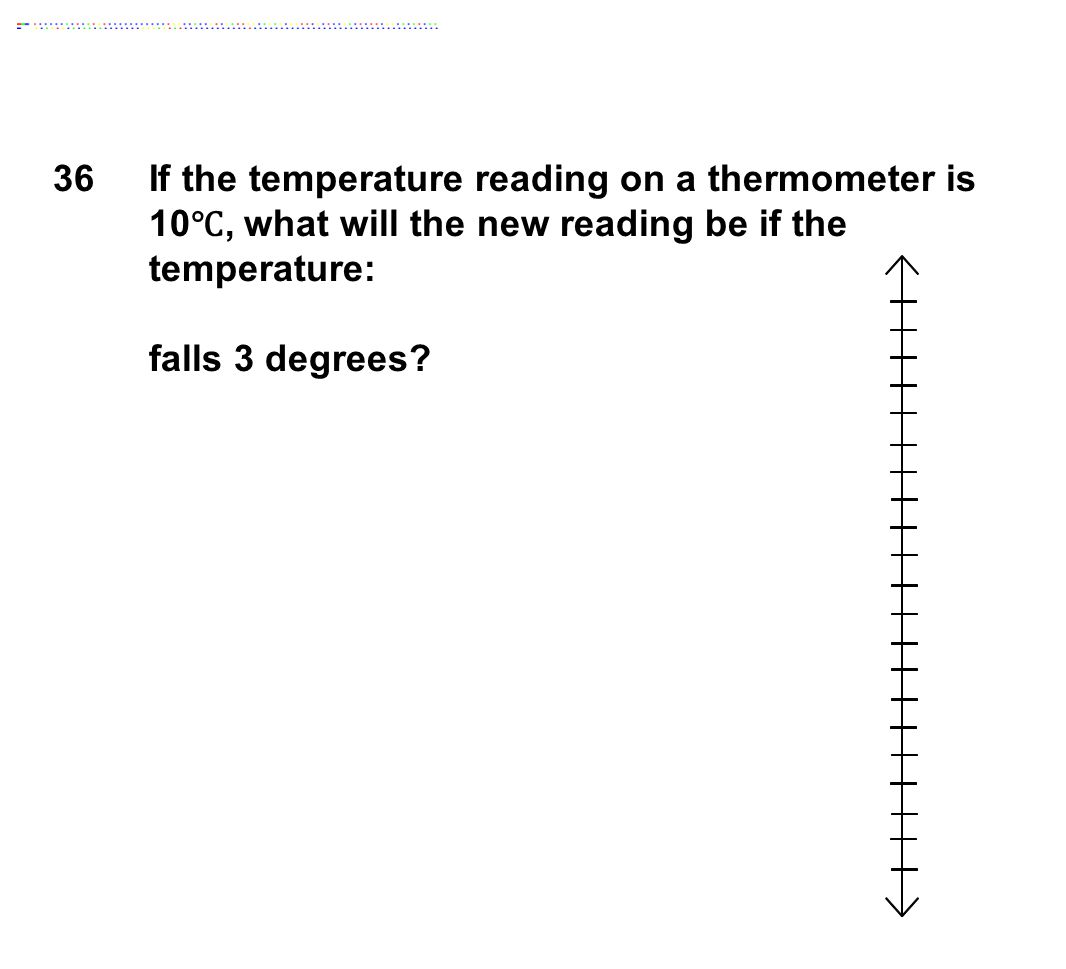 36If the temperature reading on a thermometer is 10 ℃, what will the new reading be if the temperature: falls 3 degrees?