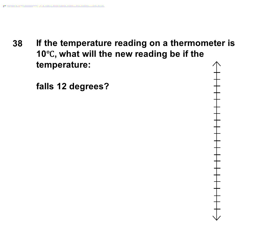 38 If the temperature reading on a thermometer is 10 ℃, what will the new reading be if the temperature: falls 12 degrees?