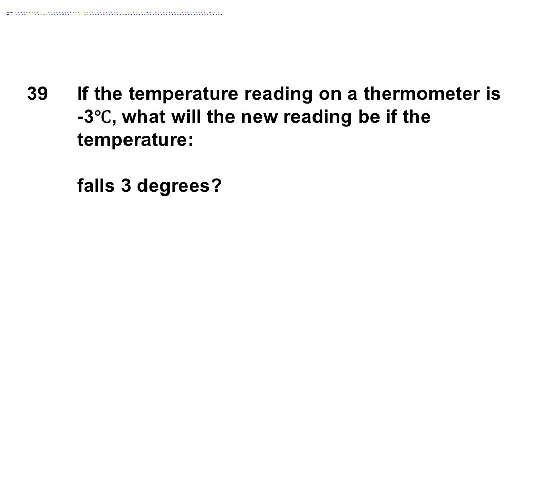 39If the temperature reading on a thermometer is -3 ℃, what will the new reading be if the temperature: falls 3 degrees?
