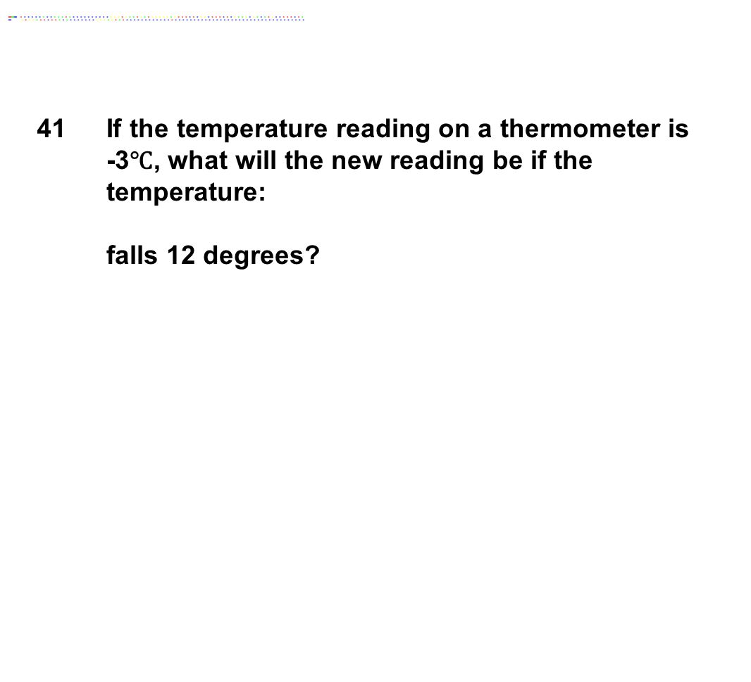 41If the temperature reading on a thermometer is -3 ℃, what will the new reading be if the temperature: falls 12 degrees?