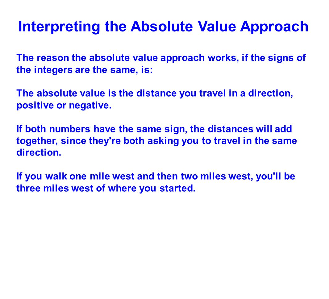 Interpreting the Absolute Value Approach The reason the absolute value approach works, if the signs of the integers are the same, is: The absolute val