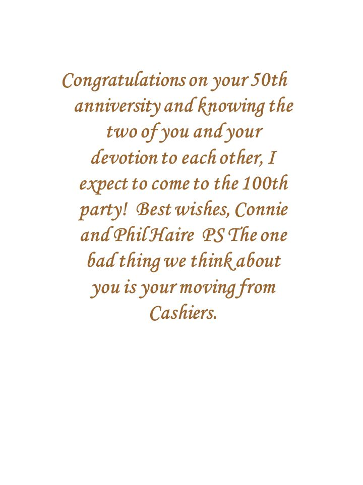 Congratulations on your 50th anniversity and knowing the two of you and your devotion to each other, I expect to come to the 100th party.
