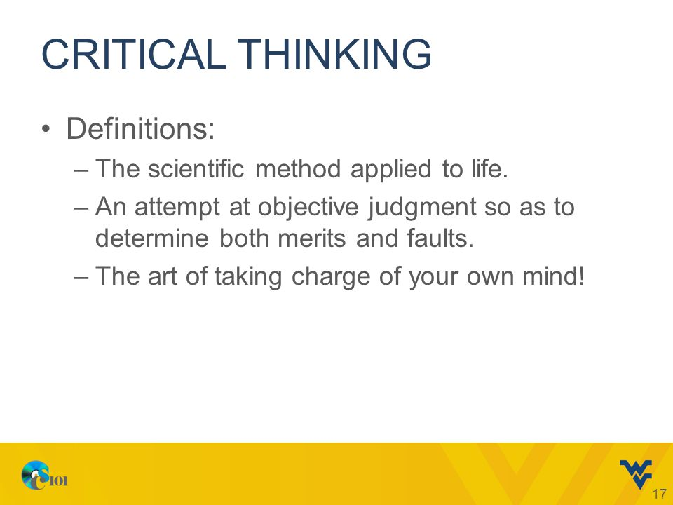 CRITICAL THINKING Definitions: –The scientific method applied to life.