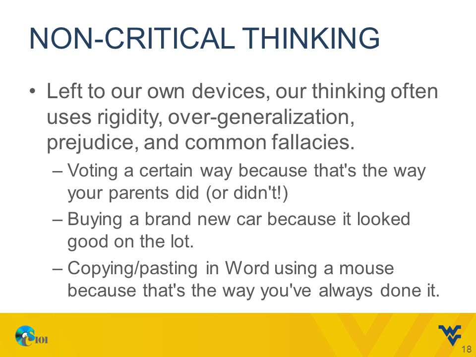 NON-CRITICAL THINKING Left to our own devices, our thinking often uses rigidity, over-generalization, prejudice, and common fallacies.