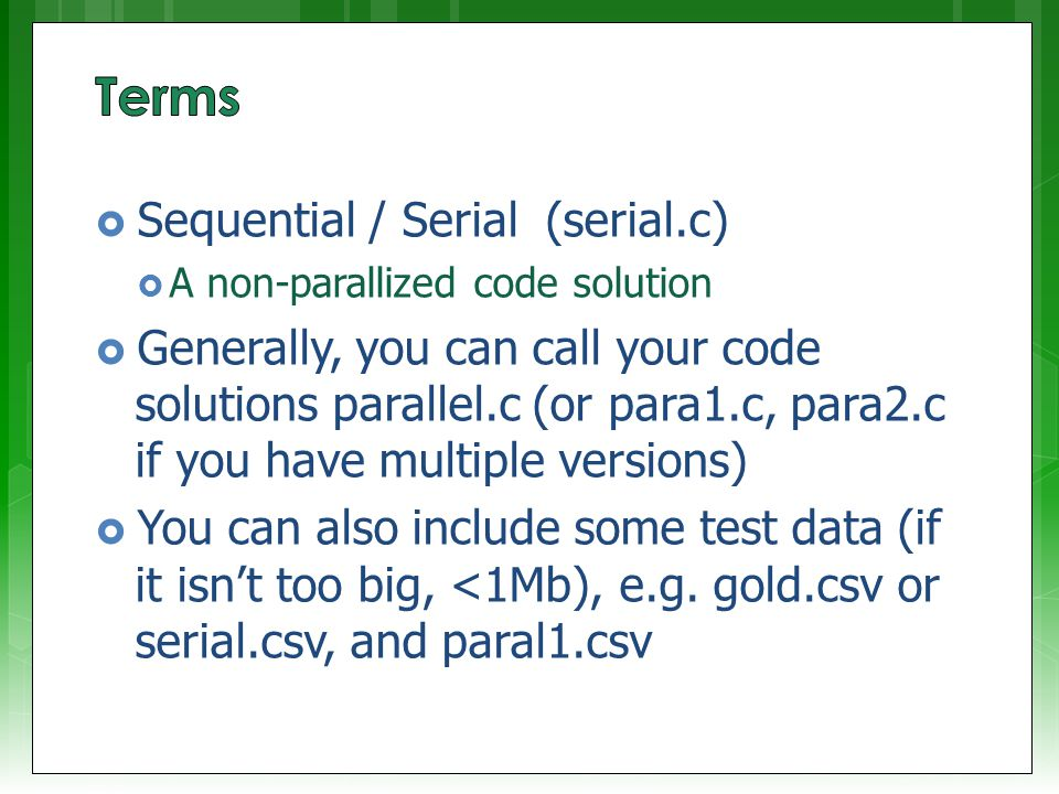  Sequential / Serial (serial.c)  A non-parallized code solution  Generally, you can call your code solutions parallel.c (or para1.c, para2.c if you have multiple versions)  You can also include some test data (if it isn't too big, <1Mb), e.g.