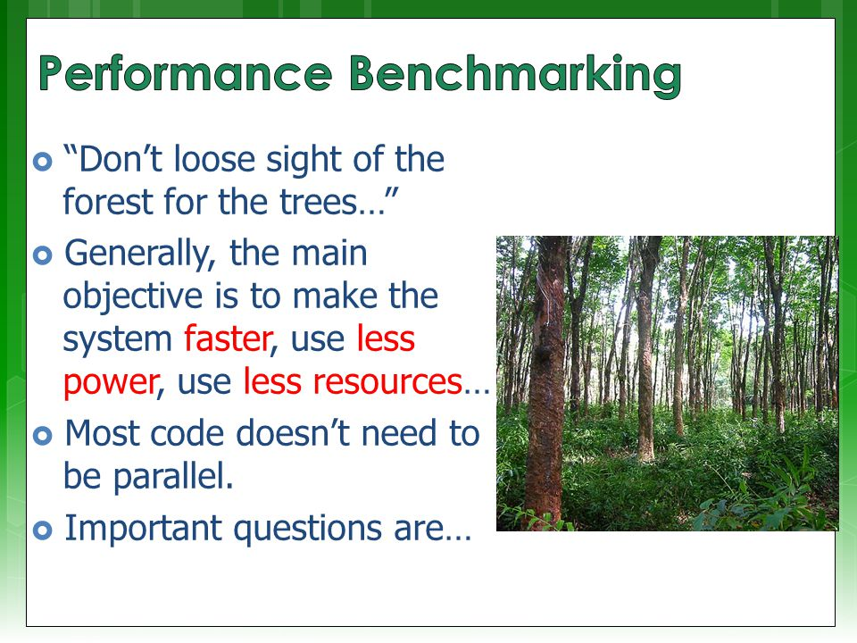  Don't loose sight of the forest for the trees…  Generally, the main objective is to make the system faster, use less power, use less resources…  Most code doesn't need to be parallel.