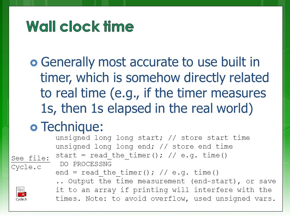  Generally most accurate to use built in timer, which is somehow directly related to real time (e.g., if the timer measures 1s, then 1s elapsed in the real world)  Technique: unsigned long long start; // store start time unsigned long long end; // store end time start = read_the_timer(); // e.g.