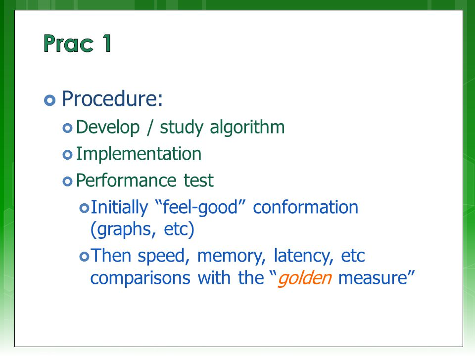  Procedure:  Develop / study algorithm  Implementation  Performance test  Initially feel-good conformation (graphs, etc)  Then speed, memory, latency, etc comparisons with the golden measure