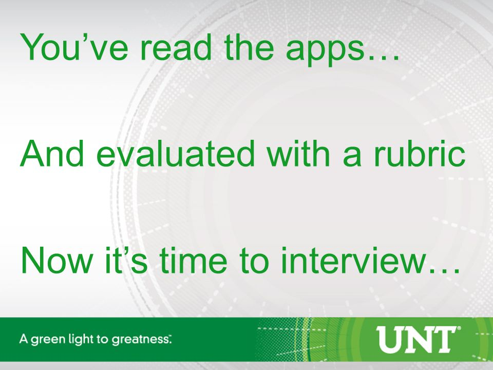 You've read the apps… And evaluated with a rubric Now it's time to interview…