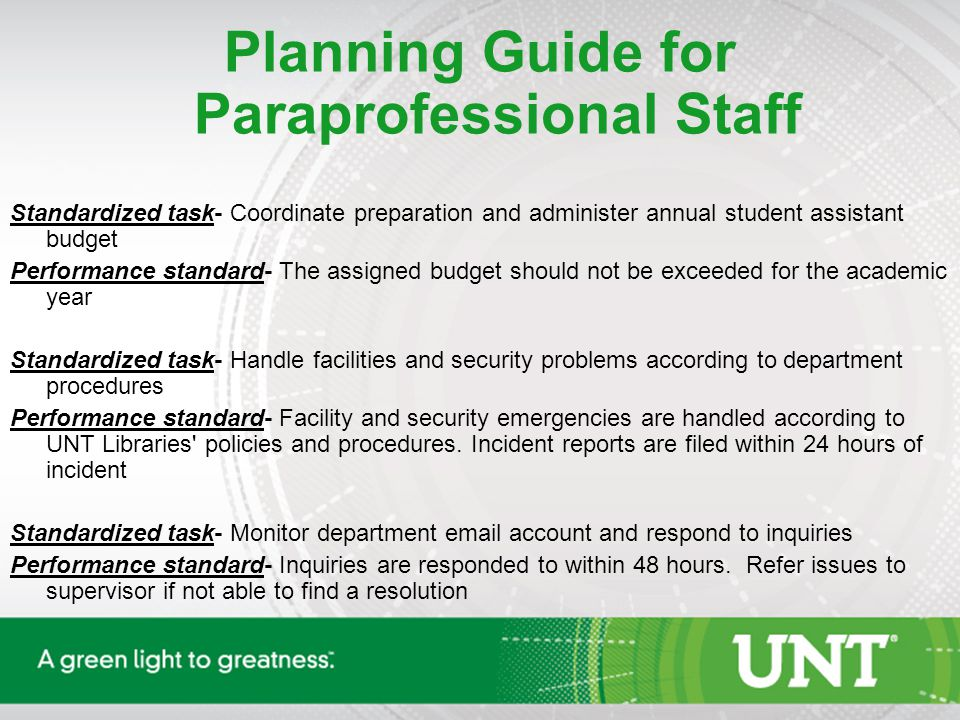 Planning Guide for Paraprofessional Staff Standardized task- Coordinate preparation and administer annual student assistant budget Performance standard- The assigned budget should not be exceeded for the academic year Standardized task- Handle facilities and security problems according to department procedures Performance standard- Facility and security emergencies are handled according to UNT Libraries policies and procedures.