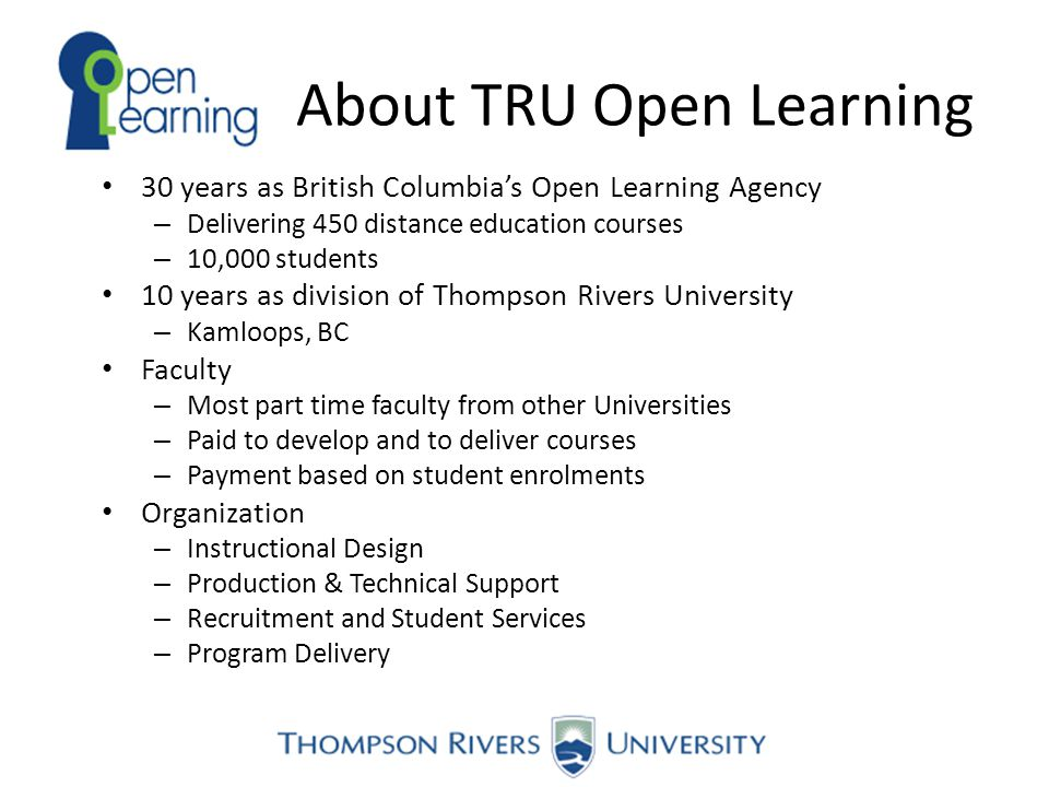 About TRU Open Learning 30 years as British Columbia's Open Learning Agency – Delivering 450 distance education courses – 10,000 students 10 years as division of Thompson Rivers University – Kamloops, BC Faculty – Most part time faculty from other Universities – Paid to develop and to deliver courses – Payment based on student enrolments Organization – Instructional Design – Production & Technical Support – Recruitment and Student Services – Program Delivery