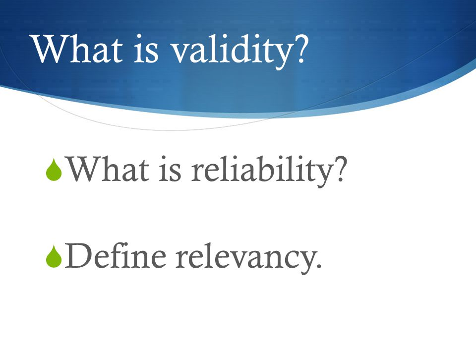 What is validity  What is reliability  Define relevancy.