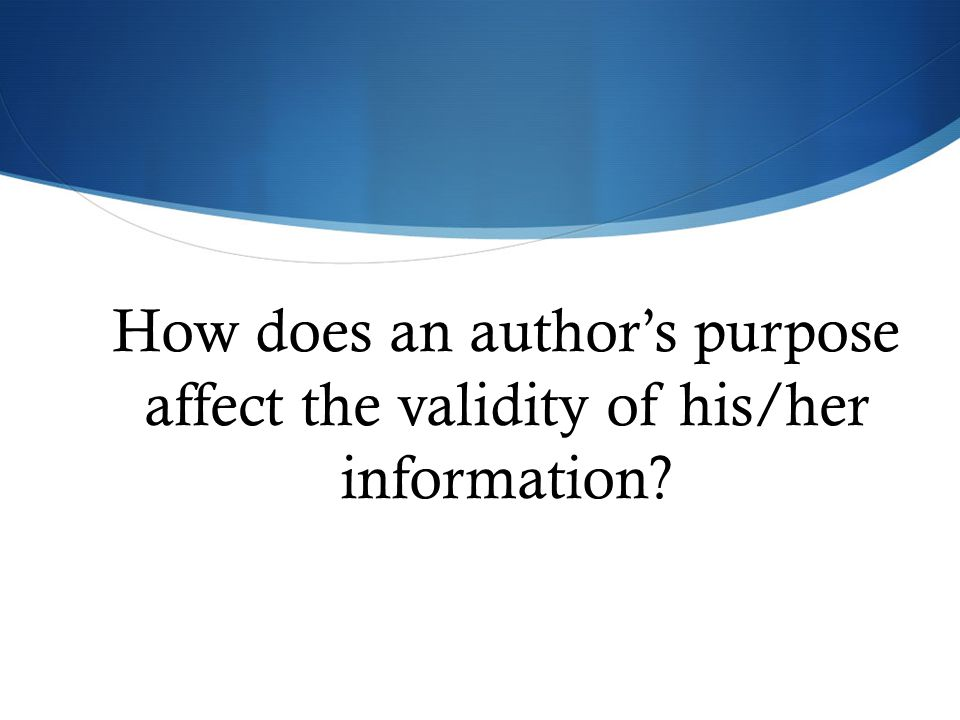 How does an author's purpose affect the validity of his/her information