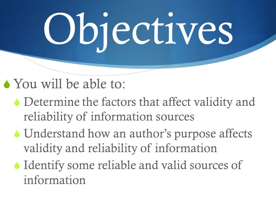 Objectives  You will be able to:  Determine the factors that affect validity and reliability of information sources  Understand how an author's purpose affects validity and reliability of information  Identify some reliable and valid sources of information
