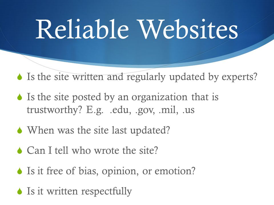 Reliable Websites  Is the site written and regularly updated by experts.