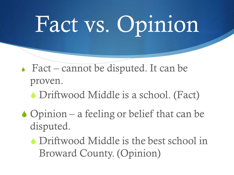 Fact vs. Opinion  Fact – cannot be disputed. It can be proven.