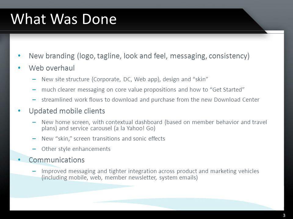 What Was Done New branding (logo, tagline, look and feel, messaging, consistency) Web overhaul – New site structure (Corporate, DC, Web app), design and skin – much clearer messaging on core value propositions and how to Get Started – streamlined work flows to download and purchase from the new Download Center Updated mobile clients – New home screen, with contextual dashboard (based on member behavior and travel plans) and service carousel (a la Yahoo.