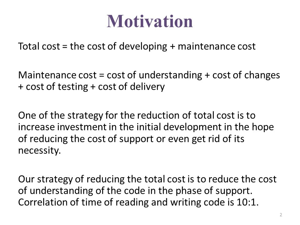 Motivation Total cost = the cost of developing + maintenance cost Maintenance cost = cost of understanding + cost of changes + cost of testing + cost of delivery One of the strategy for the reduction of total cost is to increase investment in the initial development in the hope of reducing the cost of support or even get rid of its necessity.
