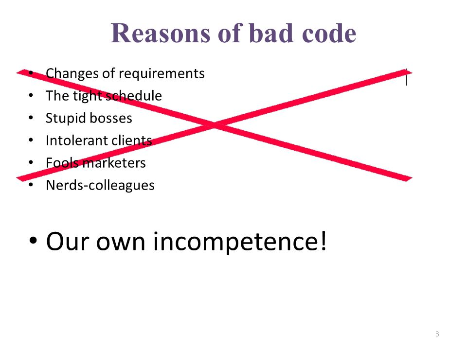 Reasons of bad code Changes of requirements The tight schedule Stupid bosses Intolerant clients Fools marketers Nerds-colleagues Our own incompetence.