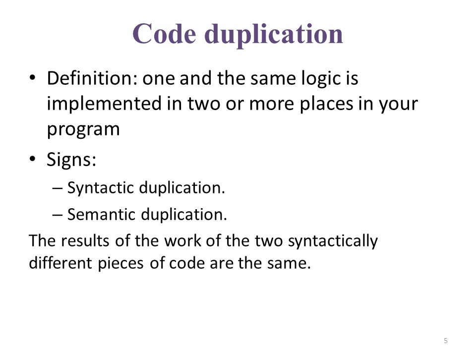 Code duplication Definition: one and the same logic is implemented in two or more places in your program Signs: – Syntactic duplication.