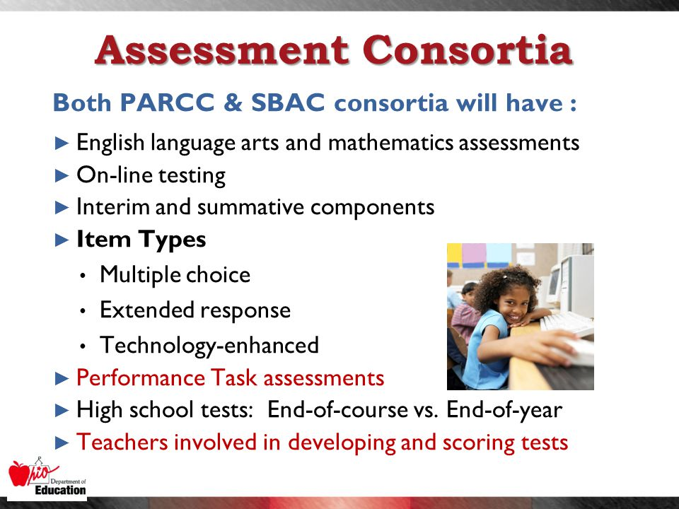 Assessment Consortia Both PARCC & SBAC consortia will have : ► English language arts and mathematics assessments ► On-line testing ► Interim and summative components ► Item Types Multiple choice Extended response Technology-enhanced ► Performance Task assessments ► High school tests: End-of-course vs.