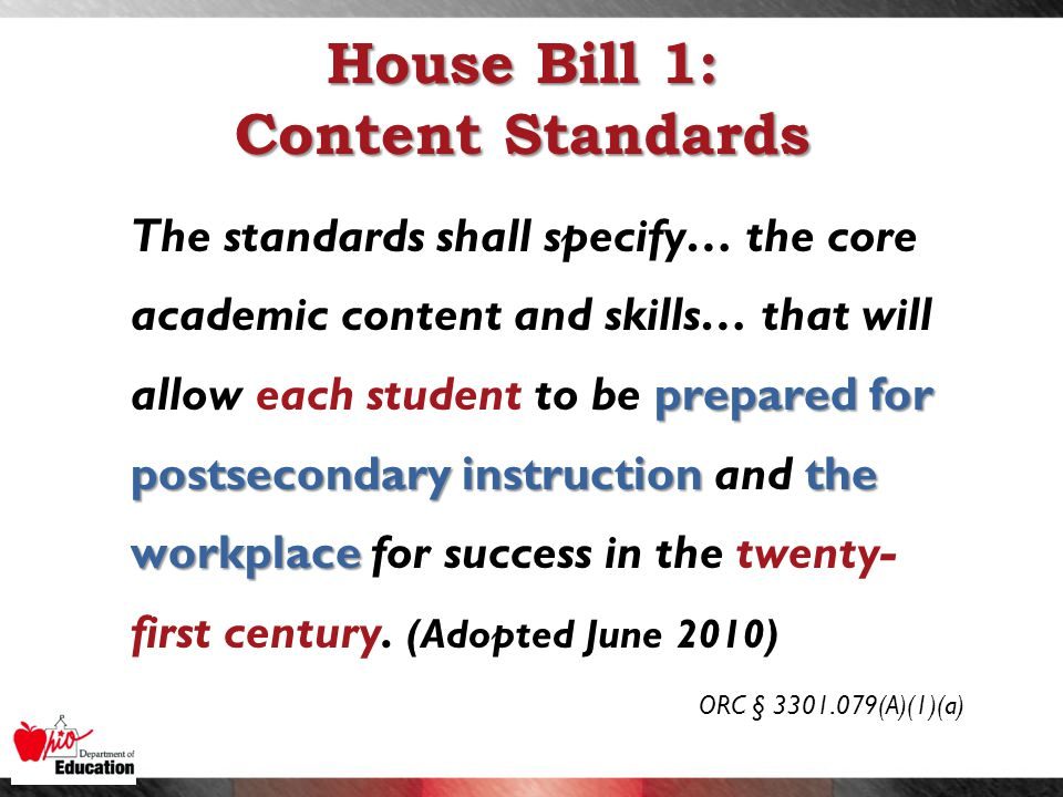House Bill 1: Content Standards prepared for postsecondary instruction the workplace The standards shall specify… the core academic content and skills… that will allow each student to be prepared for postsecondary instruction and the workplace for success in the twenty- first century.