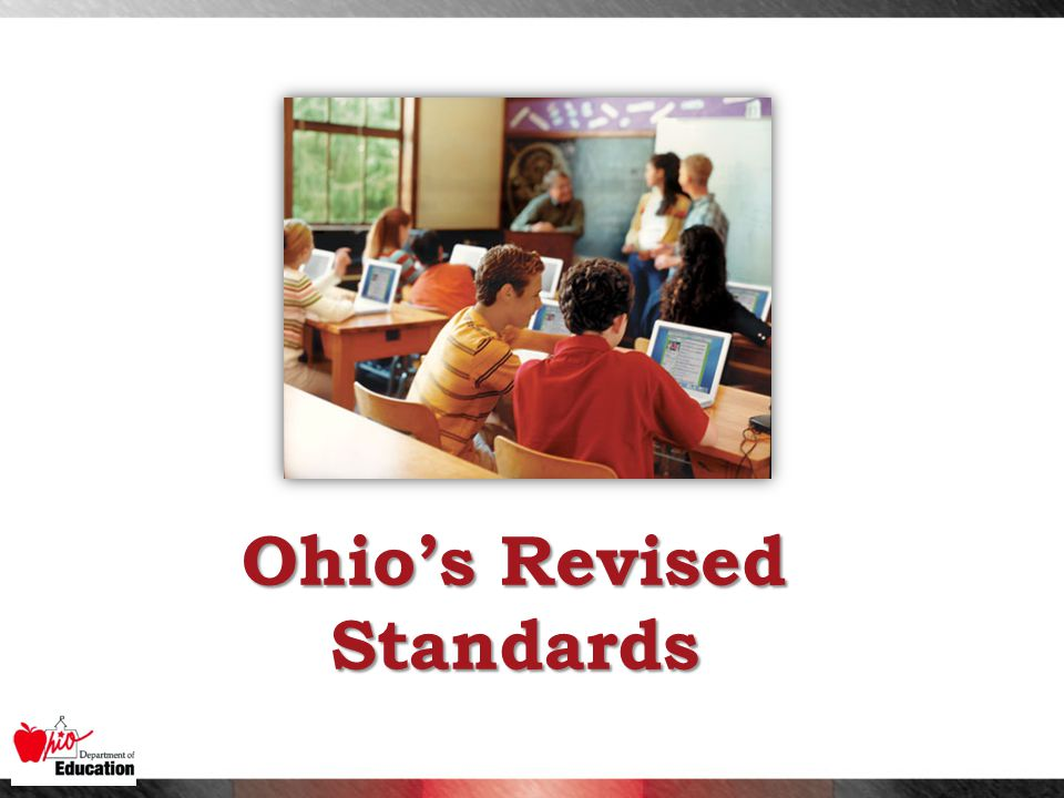 NEW FEATURES:  Fewer, clearer, and higher  Internationally benchmarked  An aligned model curriculum  College and career readiness  Content and skills  Coherence, focus, rigor NEW FOCUS: Ohio's Revised Standards Reflect