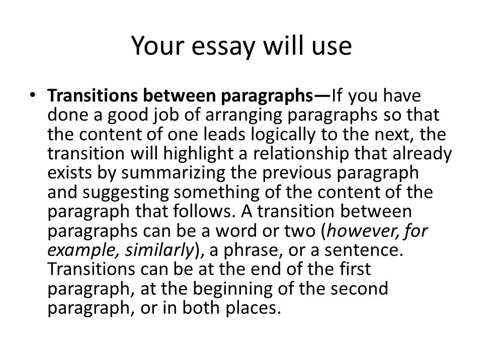 Your essay will use Transitions between paragraphs—If you have done a good job of arranging paragraphs so that the content of one leads logically to the next, the transition will highlight a relationship that already exists by summarizing the previous paragraph and suggesting something of the content of the paragraph that follows.