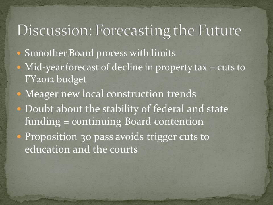 Smoother Board process with limits Mid-year forecast of decline in property tax = cuts to FY2012 budget Meager new local construction trends Doubt about the stability of federal and state funding = continuing Board contention Proposition 30 pass avoids trigger cuts to education and the courts