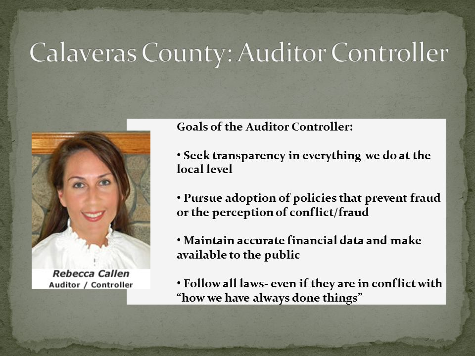 Goals of the Auditor Controller: Seek transparency in everything we do at the local level Pursue adoption of policies that prevent fraud or the perception of conflict/fraud Maintain accurate financial data and make available to the public Follow all laws- even if they are in conflict with how we have always done things